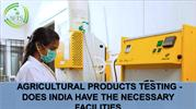 AGRICULTURAL PRODUCTS TESTING DOES INDIA HAVE THE NECESSARY FACILITIES