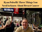 Ryan Polselli_ Three Things You Need to Know About Breast Cancer