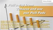 Pull away from Tobacco and use our Pull Pods