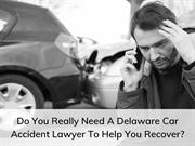Do You Really Need A Delaware Car Accident Lawyer To Help You Recover?