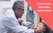 What To Consider Before Getting Sedation Dentistry