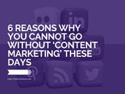 6 Reasons Why You Cannot Go Without Content Marketing These Days
