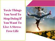 Toxic Things You Need To Stop Doing If You Want To Live A Stress-Free