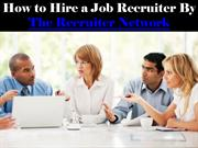 How to Hire a Job Recruiter By The Recruiter Network