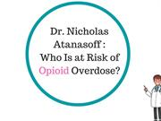 Dr. Nicholas Atanasoff : Who Is at Risk of Opioid Overdose?