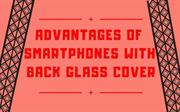 Advantages Of Smartphones With Back Glass Cover