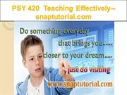 PSY 420  Teaching Effectively--snaptutorial.com