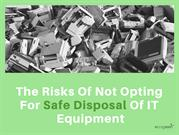 The Risks Of Not Opting For Safe Disposal Of IT Equipment