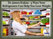 Dr. James Kojian - 5 Ways Your Refrigerator Can Help You Lose Weight