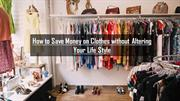 How to Save Money on Clothes Without Altering Your Life Style