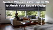 Custom Window Coverings in MD to Match Your Room's Design