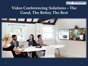 Video Conferencing Solutions – The Good, The Better, The Best