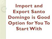Import and Export Santo Domingo is Good Option for You To Start With
