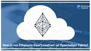 HOW TO RUN ETHEREUM SMART CONTRACTS ON HYPERLEDGER FABRIC_