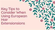 Key Tips to Consider When Using european hair extensionsions