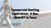 Commercial Roofing Contractor, A New Sheriff In Town