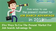 Five ways to use the present market for job search advantage in 2019