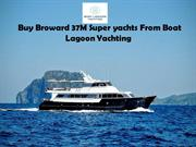 Buy Broward 37M Super yachts From Boat Lagoon Yachting