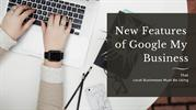 New Features of Google My Business That Local Businesses Must Be Using