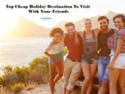 Top Cheap Holiday Destination To Visit With Your Friends