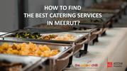 HOW TO FIND THE BEST CATERING SERVICES IN MEERUT?