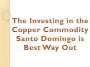 The Investing in the Copper Commodity Santo Domingo is Best Way Out