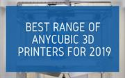 BEST RANGE OF ANYCUBIC 3D PRINTERS FOR 2019