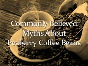 Commonly Believed Myths About Peaberry Coffee Beans