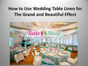 How to Use Wedding Table Linen for The Grand and Beautiful Effect