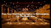 Plan Your Wedding Reception in Philadelphia, PA The Right Way