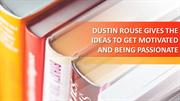 DUSTIN ROUSE GIVES THE IDEAS TO GET MOTIVATED AND BEING PASSIONATE.