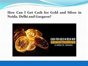 How Can I Get Cash for Gold and Silver in Noida, Delhi and Gurgaon