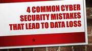 4 Common Cyber Security Mistakes That Lead To Data Loss