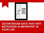 DUSTIN ROUSE SAYS THAT WHY MOTIVATION IS IMPORTANT IN YOUR LIFE.