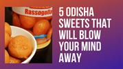 5 Odisha Sweets That Will Blow Your Mind Away