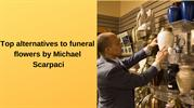 Top alternatives to funeral flowers by Michael Scarpaci