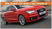 Why Should your Audi is Too Complex & Troublesome