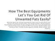 How The Best Equipments Let's You Get Rid Of Unwanted Fats Easily?