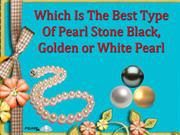 Which is the best Type of Pearl Stone  black, golden or white pearl