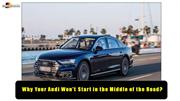 Why Your Audi Won't Start in the Middle of the Road