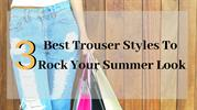 3 Best Trouser Styles To Rock Your Summer Look