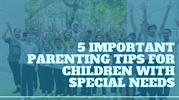 5 Important Parenting Tips For Children With Special Needs