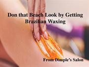 Don that Beach Look by Getting Brazilian Waxing from Dimple's Salon