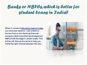 Banks or NBFCs, which is better for student loans in India?