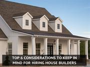 Top 6 Consideration To Keep In Mind When Hiring A Home Builder