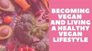 Becoming Vegan and Living A Healthy Vegan Lifestyle