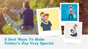 5 Best Ways To Make Father's Day Very Special