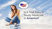 Is it That Easy to Study Medicine in America_V1