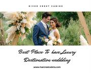 Best place for luxury destination wedding -River crest cabins