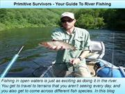 Primitive Survivors - Your Guide To River Fishing